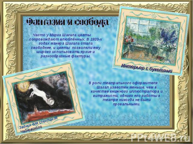 Фантазия и свобода Часто у Марка Шагала цветы сопровождают влюблённых. В 1920-х годах манера Шагала стала свободнее, и цветы позволяли ему широко использовать яркие и разнообразные фактуры.В роли театрального оформителя Шагал известен меньше, чем в …