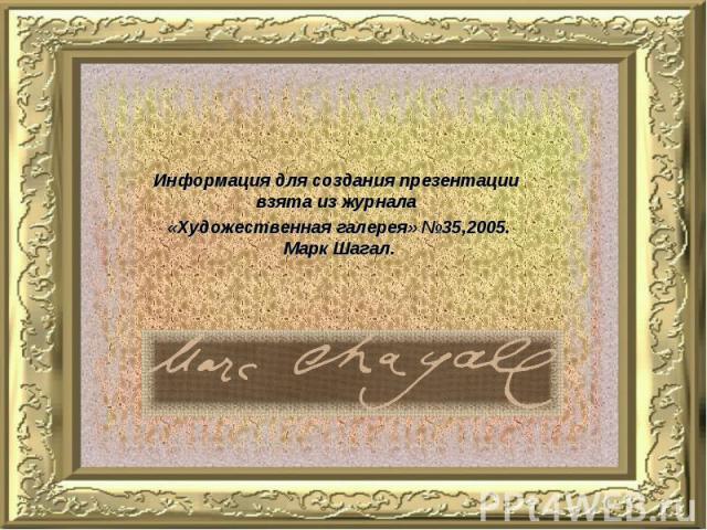 Информация для создания презентации взята из журнала «Художественная галерея» №35,2005. Марк Шагал.