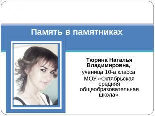 Память в памятниках Тюрина Наталья Владимировна, ученица 10-а класса МОУ «Октябр