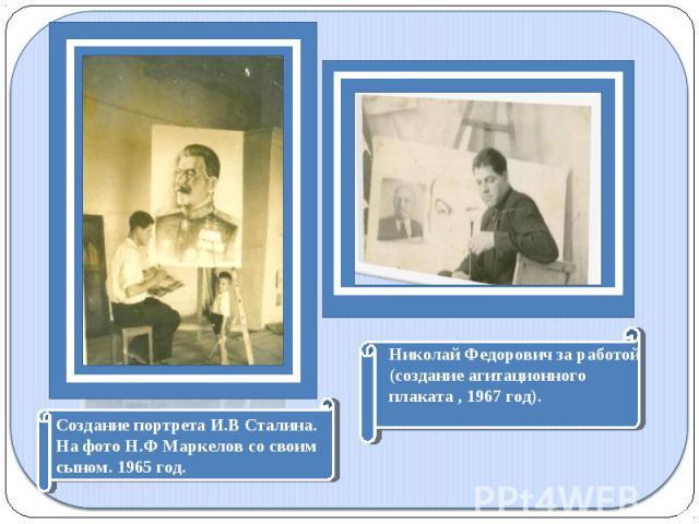 Создание портрета И.В Сталина. На фото Н.Ф Маркелов со своим сыном. 1965 год.Николай Федорович за работой(создание агитационного плаката , 1967 год).