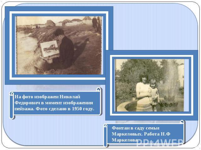 На фото изображен Николай Федорович в момент изображения пейзажа. Фото сделано в 1950 году.Фонтан в саду семьи Маркеловых. Работа Н.Ф Маркелова.