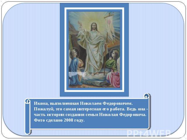 Икона, выполненная Николаем Федоровичем. Пожалуй, это самая интересная его работа. Ведь она - часть истории создания семьи Николая Федоровича. Фото сделано 2008 году.