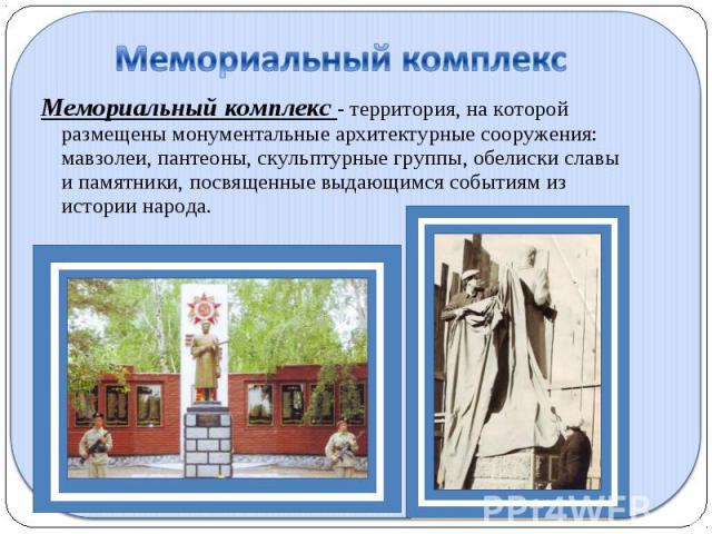 Мемориальный комплекс Мемориальный комплекс - территория, на которой размещены монументальные архитектурные сооружения: мавзолеи, пантеоны, скульптурные группы, обелиски славы и памятники, посвященные выдающимся событиям из истории народа.