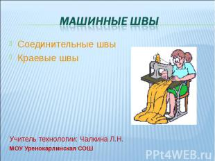 Машинные швы Соединительные швыКраевые швыУчитель технологии: Чалкина Л.Н.МОУ Ур