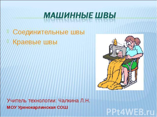 Машинные швы Соединительные швыКраевые швыУчитель технологии: Чалкина Л.Н.МОУ Уренокарлинская СОШ