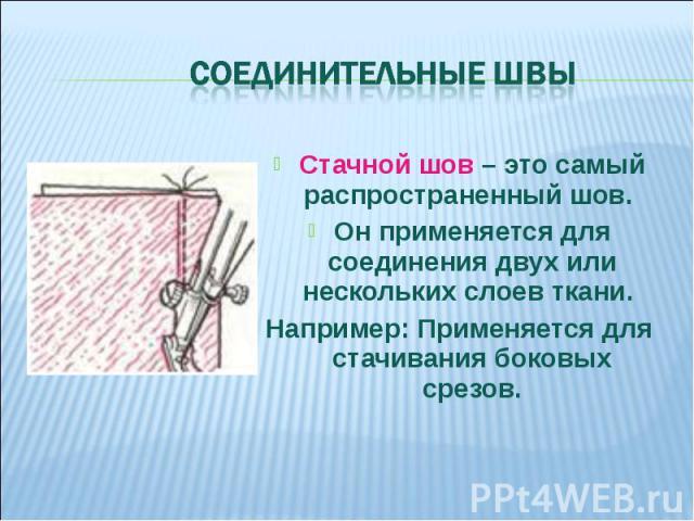 Соединительные швы Стачной шов – это самый распространенный шов. Он применяется для соединения двух или нескольких слоев ткани. Например: Применяется для стачивания боковых срезов.
