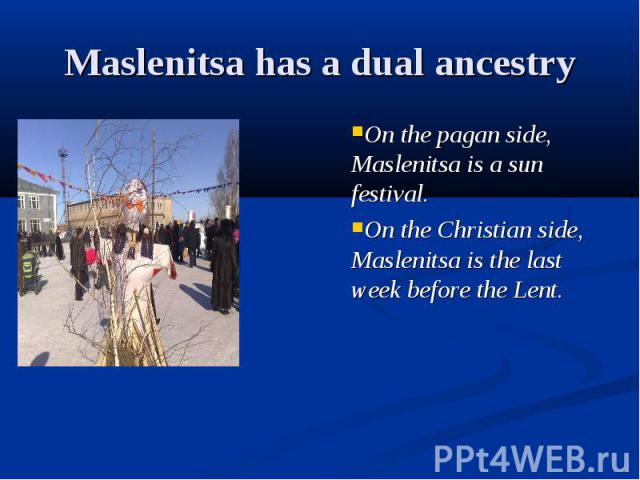 Maslenitsa has a dual ancestry On the pagan side, Maslenitsa is a sun festival.On the Christian side, Maslenitsa is the last week before the Lent.