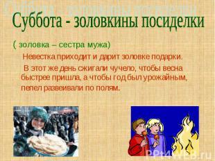 Суббота - золовкины посиделки ( золовка – сестра мужа) Невестка приходит и дарит