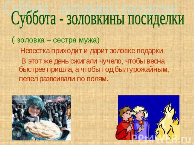 Суббота - золовкины посиделки ( золовка – сестра мужа) Невестка приходит и дарит золовке подарки. В этот же день сжигали чучело, чтобы весна быстрее пришла, а чтобы год был урожайным, пепел развеивали по полям.