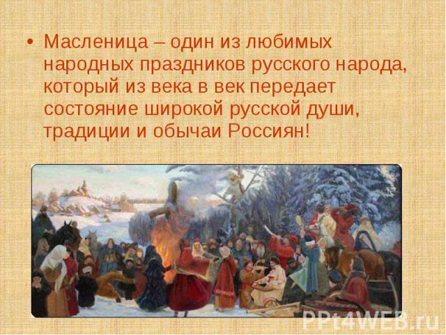 Масленица – один из любимых народных праздников русского народа, который из века в век передает состояние широкой русской души, традиции и обычаи Россиян!