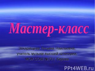Мастер-класс Захарищева Татьяна Наильевна,учитель музыки высшей категории,МОУ СО