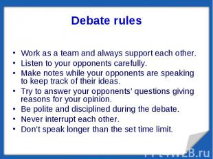 Debate rules Work as a team and always support each other.Listen to your opponen