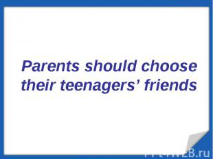 Parents should choose their teenagers' friends