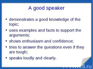 A good speaker demonstrates a good knowledge of the topic;uses examples and fact