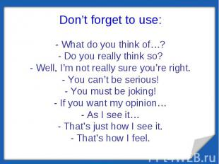 Don't forget to use:- What do you think of…?- Do you really think so?- Well, I'm