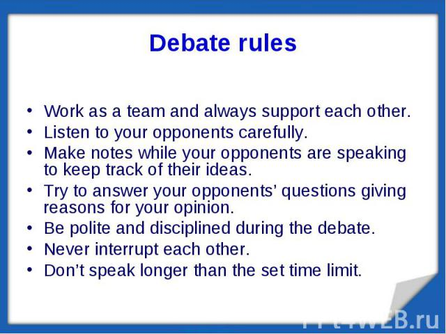 Debate rules Work as a team and always support each other.Listen to your opponents carefully.Make notes while your opponents are speaking to keep track of their ideas.Try to answer your opponents' questions giving reasons for your opinion.Be polite …