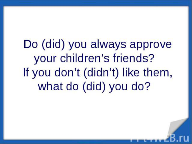 Do (did) you always approve your children's friends? If you don't (didn't) like them, what do (did) you do?