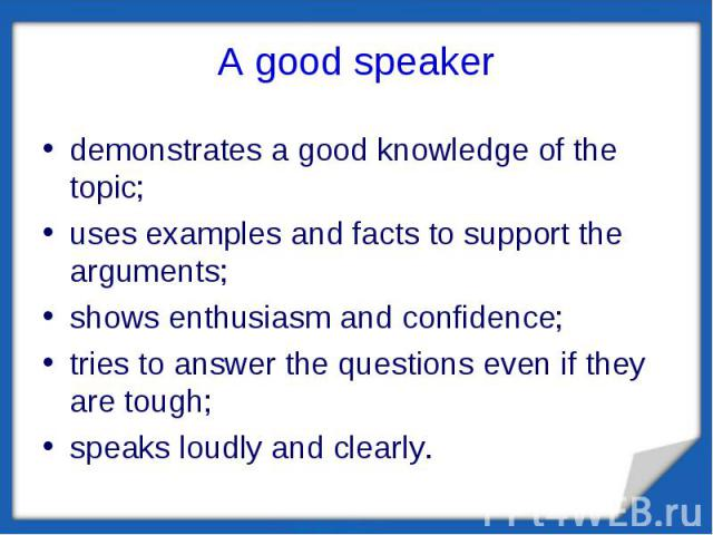 A good speaker demonstrates a good knowledge of the topic;uses examples and facts to support the arguments;shows enthusiasm and confidence;tries to answer the questions even if they are tough;speaks loudly and clearly.
