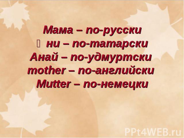 Мама – по-русскиӘни – по-татарскиАнай – по-удмуртски mother – по-английски Mutter – по-немецки