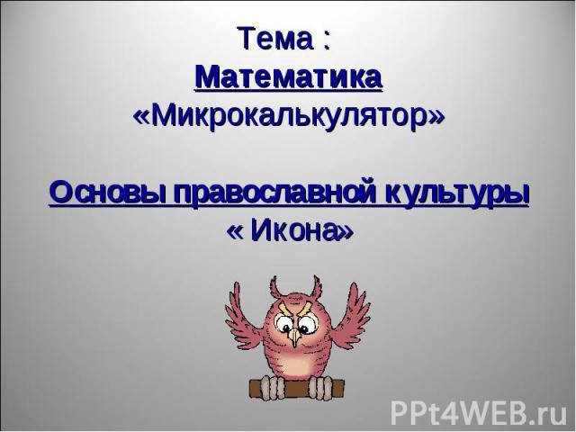 Тема : Математика «Микрокалькулятор»Основы православной культуры« Икона»