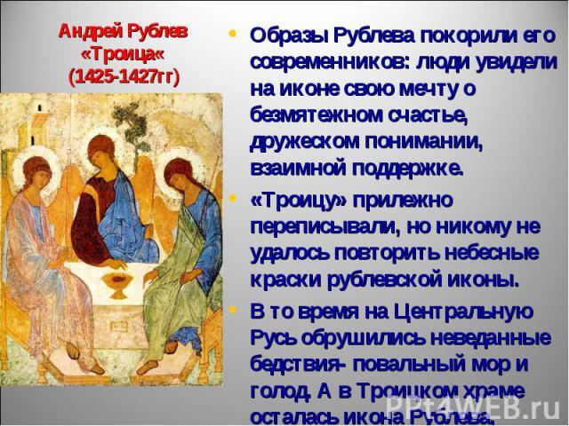 Андрей Рублев«Троица« (1425-1427гг) Образы Рублева покорили его современников: люди увидели на иконе свою мечту о безмятежном счастье, дружеском понимании, взаимной поддержке. «Троицу» прилежно переписывали, но никому не удалось повторить небесные к…