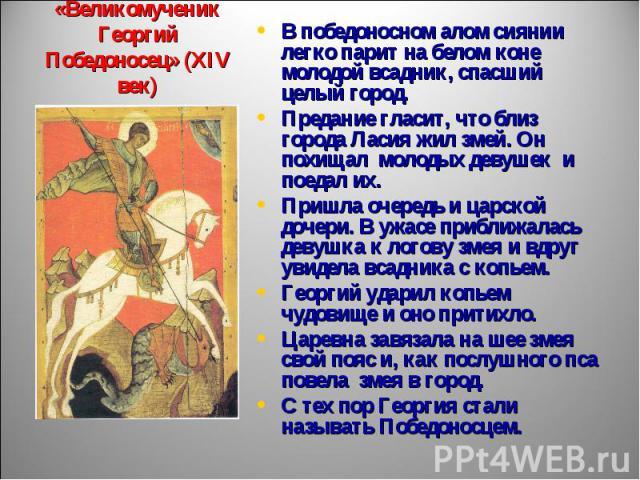 Икона «Великомученик Георгий Победоносец» (XIV век) В победоносном алом сиянии легко парит на белом коне молодой всадник, спасший целый город.Предание гласит, что близ города Ласия жил змей. Он похищал молодых девушек и поедал их. Пришла очередь и ц…