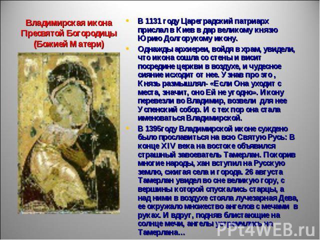 Владимирская икона Пресвятой Богородицы(Божией Матери) В 1131 году Цареградский патриарх прислал в Киев в дар великому князю Юрию Долгорукому икону. Однажды архиереи, войдя в храм, увидели, что икона сошла со стены и висит посредине церкви в воздухе…