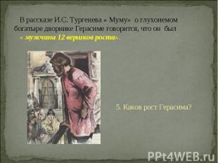 В рассказе И.С. Тургенева « Муму» о глухонемом богатыре дворнике Герасиме говори