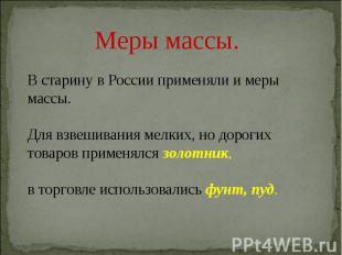 Меры массы.В старину в России применяли и меры массы.Для взвешивания мелких, но