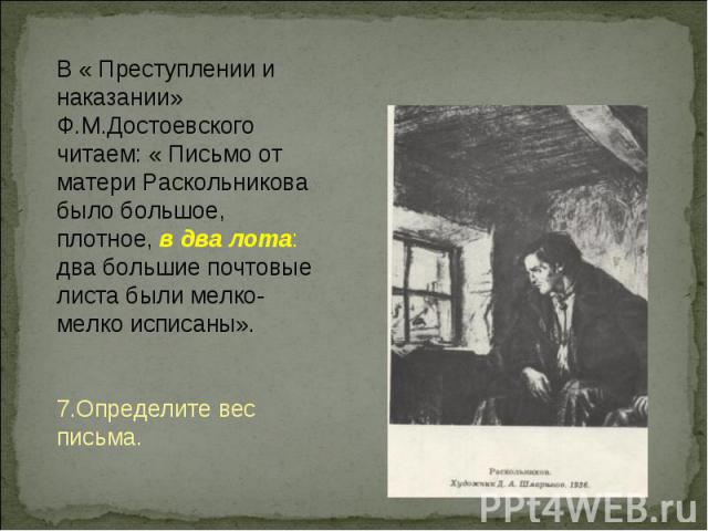 В « Преступлении и наказании» Ф.М.Достоевского читаем: « Письмо от матери Раскольникова было большое, плотное, в два лота: два большие почтовые листа были мелко-мелко исписаны».7.Определите вес письма.