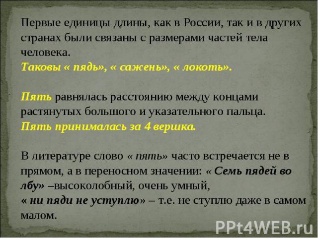 Первые единицы длины, как в России, так и в других странах были связаны с размерами частей тела человека. Таковы « пядь», « сажень», « локоть».Пять равнялась расстоянию между концами растянутых большого и указательного пальца.Пять принималась за 4 в…