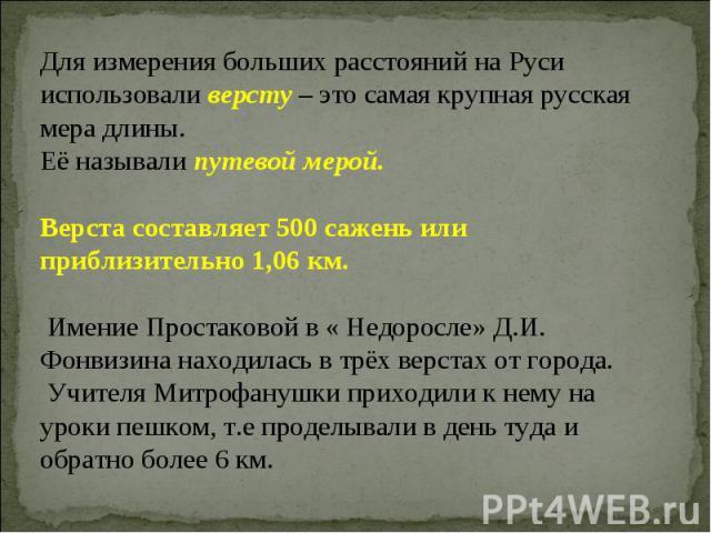 Для измерения больших расстояний на Руси использовали версту – это самая крупная русская мера длины.Её называли путевой мерой. Верста составляет 500 сажень или приблизительно 1,06 км. Имение Простаковой в « Недоросле» Д.И. Фонвизина находилась в трё…
