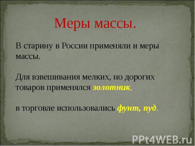 Меры массы.В старину в России применяли и меры массы.Для взвешивания мелких, но дорогих товаров применялся золотник, в торговле использовались фунт, пуд.