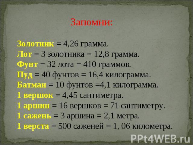 Запомни: Золотник = 4,26 грамма.Лот = 3 золотника = 12,8 грамма.Фунт = 32 лота = 410 граммов.Пуд = 40 фунтов = 16,4 килограмма.Батман = 10 фунтов =4,1 килограмма.1 вершок = 4,45 сантиметра.1 аршин = 16 вершков = 71 сантиметру.1 сажень = 3 аршина = 2…