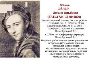 275 летЭЙЛЕР Иоганн Альбрехт(27.11.1734- 18.09.1800) Отечественный математик и а
