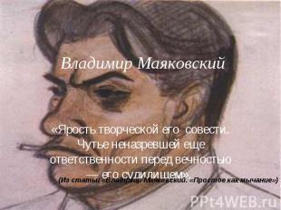 Владимир Маяковский «Ярость творческой его совести. Чутье неназревшей еще ответс