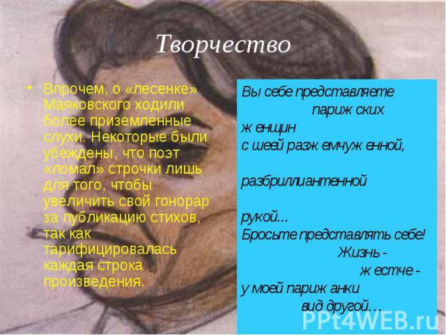 Творчество Впрочем, о «лесенке» Маяковского ходили более приземленные слухи. Некоторые были убеждены, что поэт «ломал» строчки лишь для того, чтобы увеличить свой гонорар за публикацию стихов, так как тарифицировалась каждая строка произведения.Вы с…