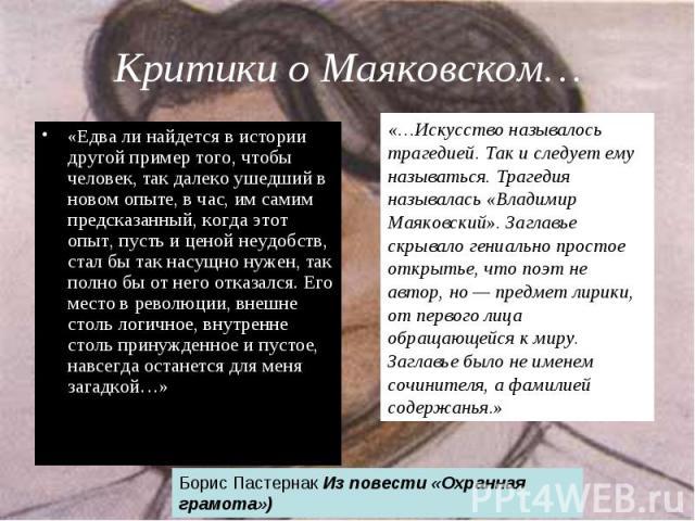 Критики о Маяковском… «Едва ли найдется в истории другой пример того, чтобы человек, так далеко ушедший в новом опыте, в час, им самим предсказанный, когда этот опыт, пусть и ценой неудобств, стал бы так насущно нужен, так полно бы от него отказался…