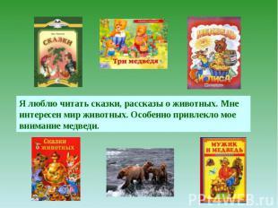 Я люблю читать сказки, рассказы о животных. Мне интересен мир животных. Особенно