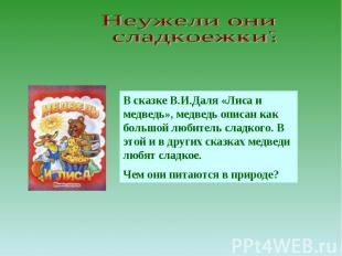 Неужели они сладкоежки? В сказке В.И.Даля «Лиса и медведь», медведь описан как б