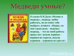 Медведи умные?В сказке В.И.Даля «Мужик и медведь», медведь любит работать, но не