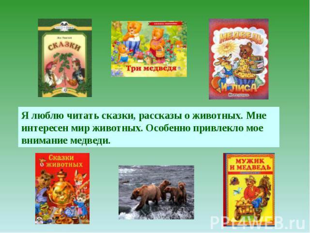 Я люблю читать сказки, рассказы о животных. Мне интересен мир животных. Особенно привлекло мое внимание медведи.