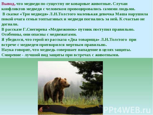 Вывод, что медведи по существу не коварные животные. Случаи конфликтов медведя с человеком провоцировались самими людьми. В сказке «Три медведя» Л.Н.Толстого маленькая девочка Маша нарушила покой очага семьи топтыгиных и медведи погнались за ней. К …