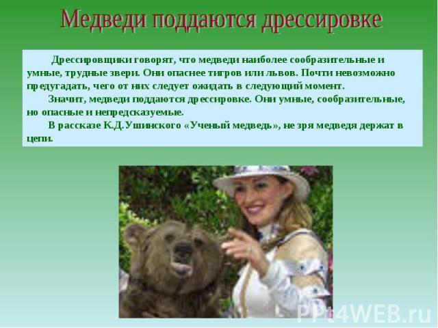 Медведи поддаются дрессировке Дрессировщики говорят, что медведи наиболее сообразительные и умные, трудные звери. Они опаснее тигров или львов. Почти невозможно предугадать, чего от них следует ожидать в следующий момент.Значит, медведи поддаются др…