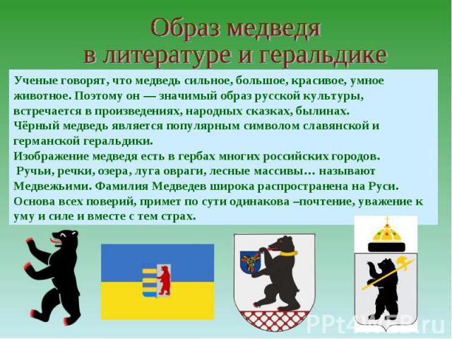 Образ медведя в литературе и геральдикеУченые говорят, что медведь сильное, большое, красивое, умное животное. Поэтому он — значимый образ русской культуры, встречается в произведениях, народных сказках, былинах. Чёрный медведь является популярным с…
