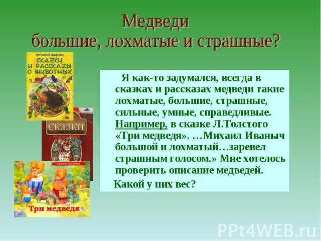 Медведи большие, лохматые и страшные? Я как-то задумался, всегда в сказках и рассказах медведи такие лохматые, большие, страшные, сильные, умные, справедливые. Например, в сказке Л.Толстого «Три медведя». …Михаил Иваныч большой и лохматый…заревел ст…