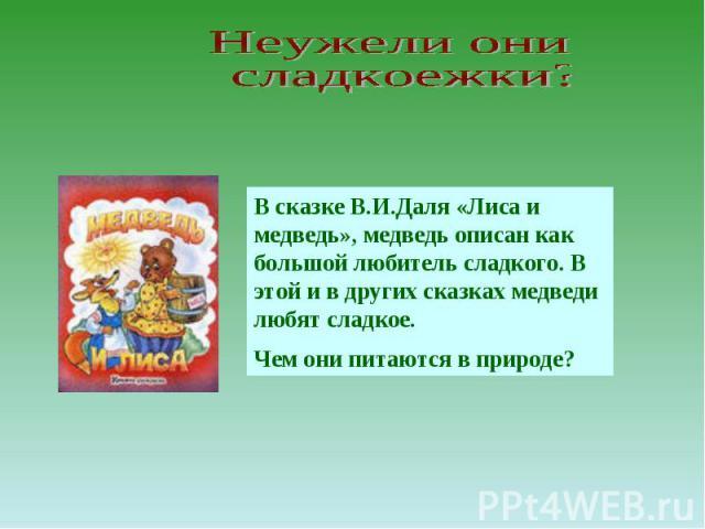 Неужели они сладкоежки? В сказке В.И.Даля «Лиса и медведь», медведь описан как большой любитель сладкого. В этой и в других сказках медведи любят сладкое. Чем они питаются в природе?