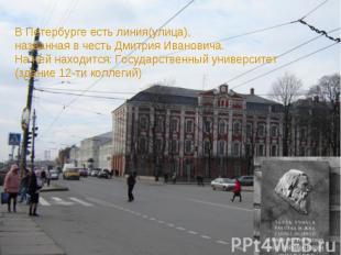 В Петербурге есть линия(улица),названная в честь Дмитрия Ивановича.На ней находи