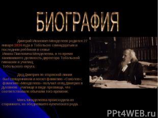 БИОГРАФИЯ Дмитрий Иванович Менделеев родился 27 января 1834 года в Тобольске сем