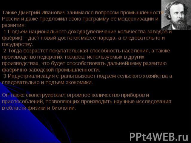 Также Дмитрий Иванович занимался вопросом промышленности России и даже предложил свою программу её модернизации и развития: 1 Подъем национального дохода(увеличение количества заводов и фабрик) – даст новый достаток массе народа, а следовательно и г…